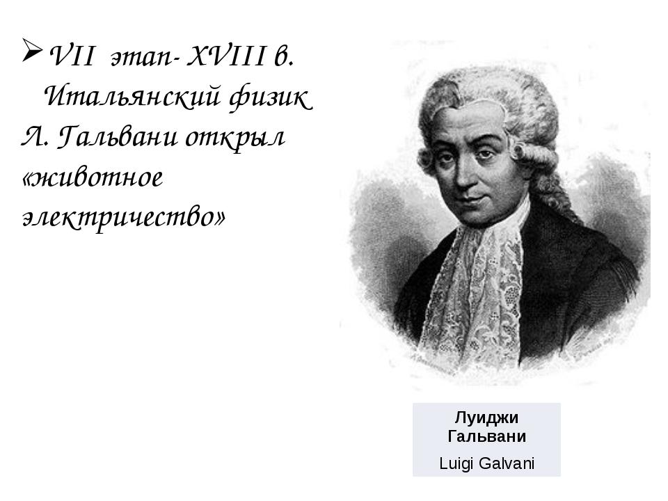 VII этап- XVIII в. Итальянский физик Л. Гальвани открыл «животное электричес...