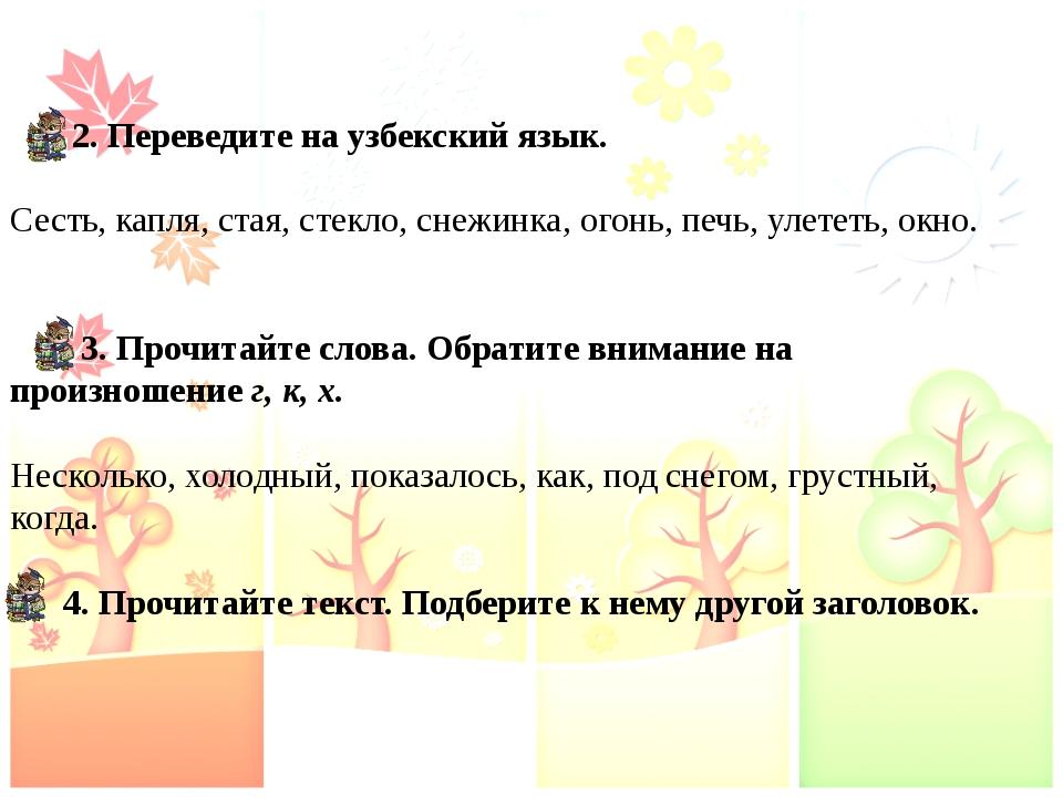 2. Переведите на узбекский язык. Сесть, капля, стая, стекло, снежинка, огонь...