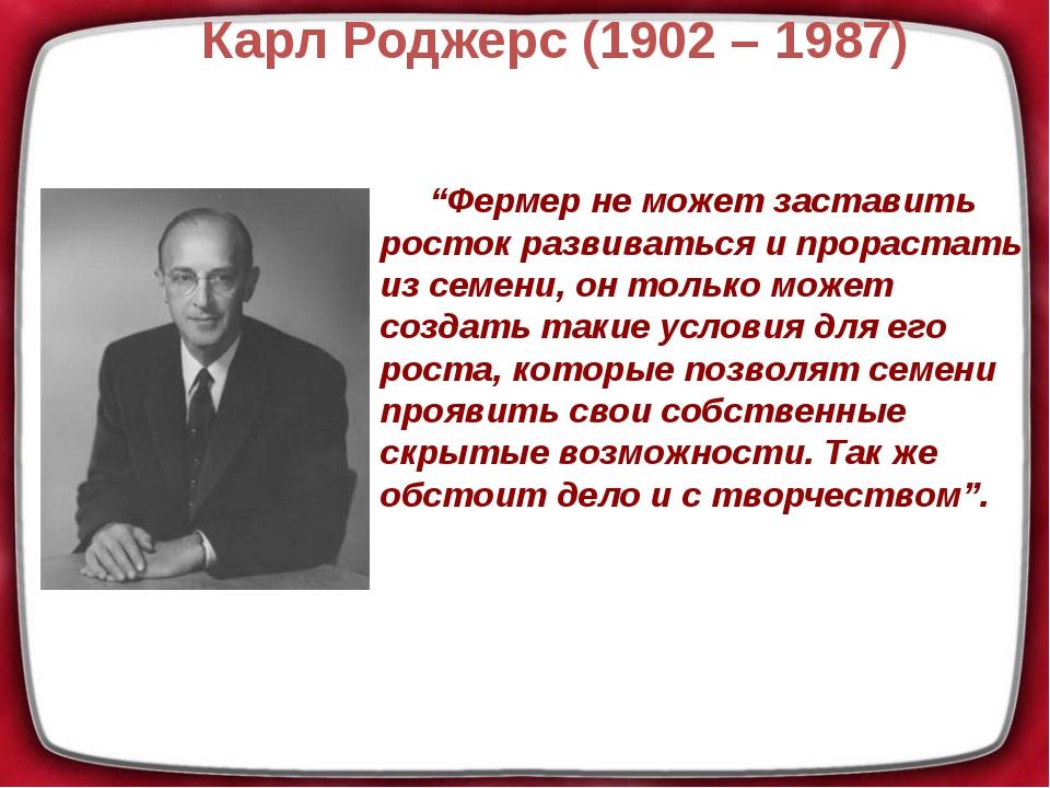 """Карл Роджерс (1902 – 1987) """"Фермер не может заставить росток развиваться и пр..."""