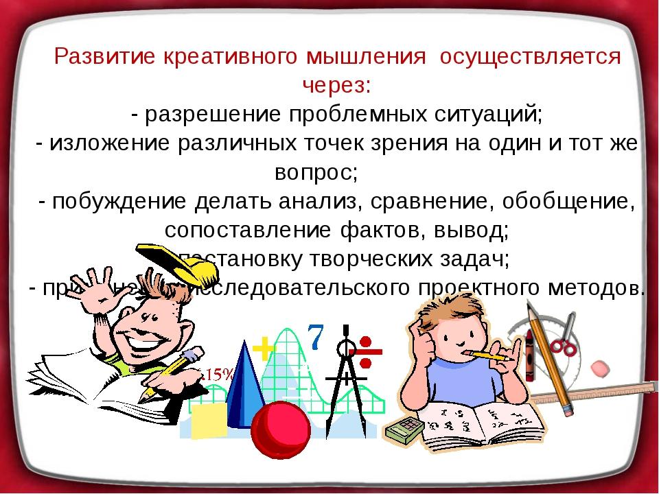 Развитие креативного мышления осуществляется через: - разрешение проблемных с...