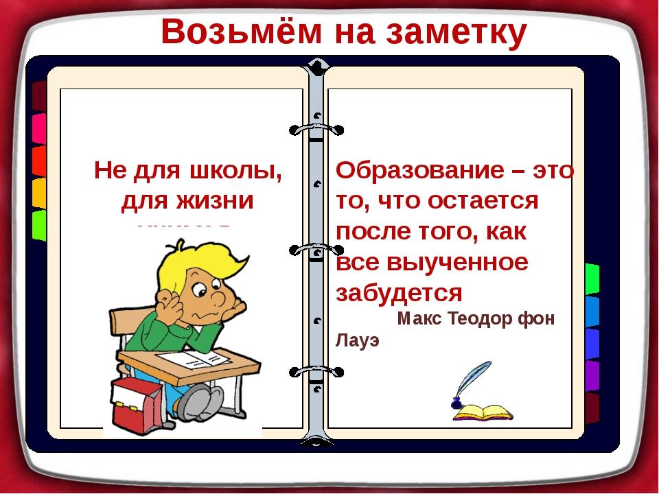 Возьмём на заметку Не для школы, для жизни учимся. Образование – это то, что...