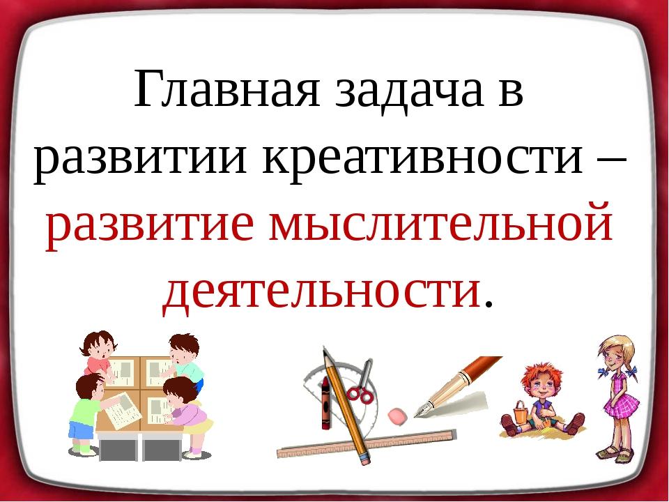 Главная задача в развитии креативности – развитие мыслительной деятельности.