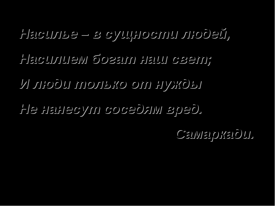 Насилье – в сущности людей, Насилием богат наш свет; И люди только от нужды Н...