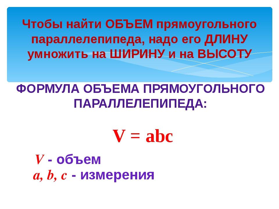 Чтобы найти ОБЪЕМ прямоугольного параллелепипеда, надо его ДЛИНУ умножить на...