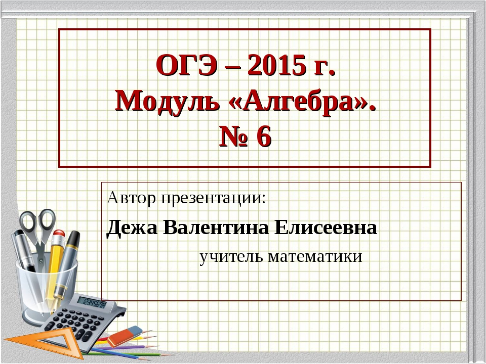 ОГЭ – 2015 г. Модуль «Алгебра». № 6 Автор презентации: Дежа Валентина Елисеев...