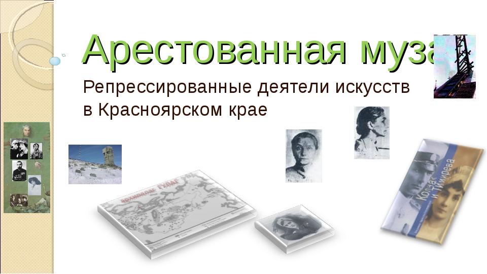 Арестованная муза Репрессированные деятели искусств в Красноярском крае