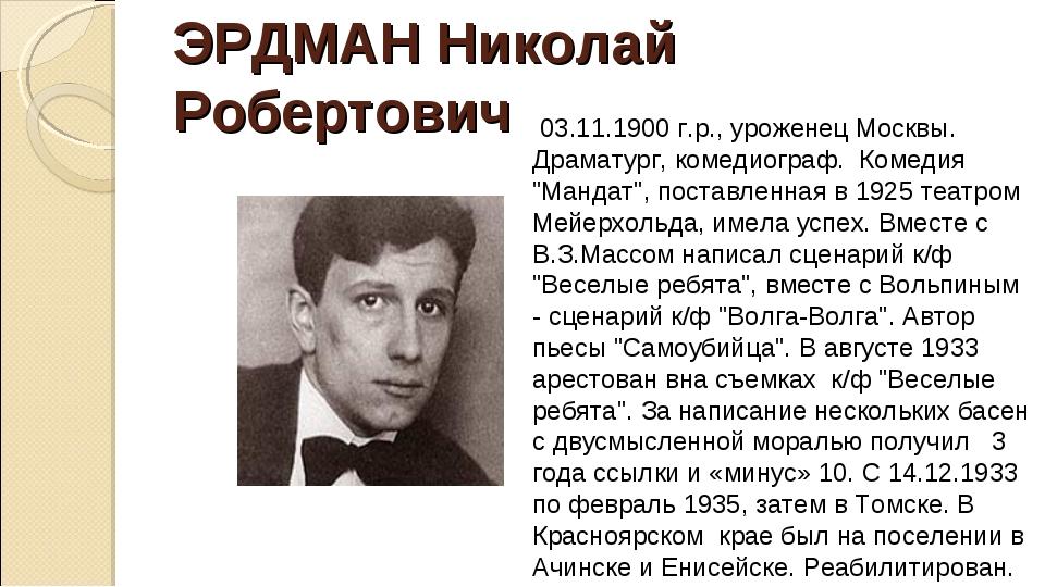 ЭРДМАН Николай Робертович 03.11.1900 г.р., уроженец Москвы. Драматург, комеди...