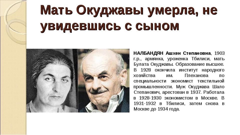 Мать Окуджавы умерла, не увидевшись с сыном НАЛБАНДЯН Ашхен Степановна, 1903...