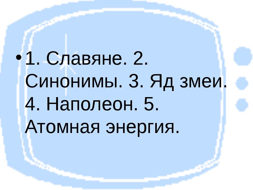 1. Славяне. 2. Синонимы. 3. Яд змеи. 4. Наполеон. 5. Атомная энергия.