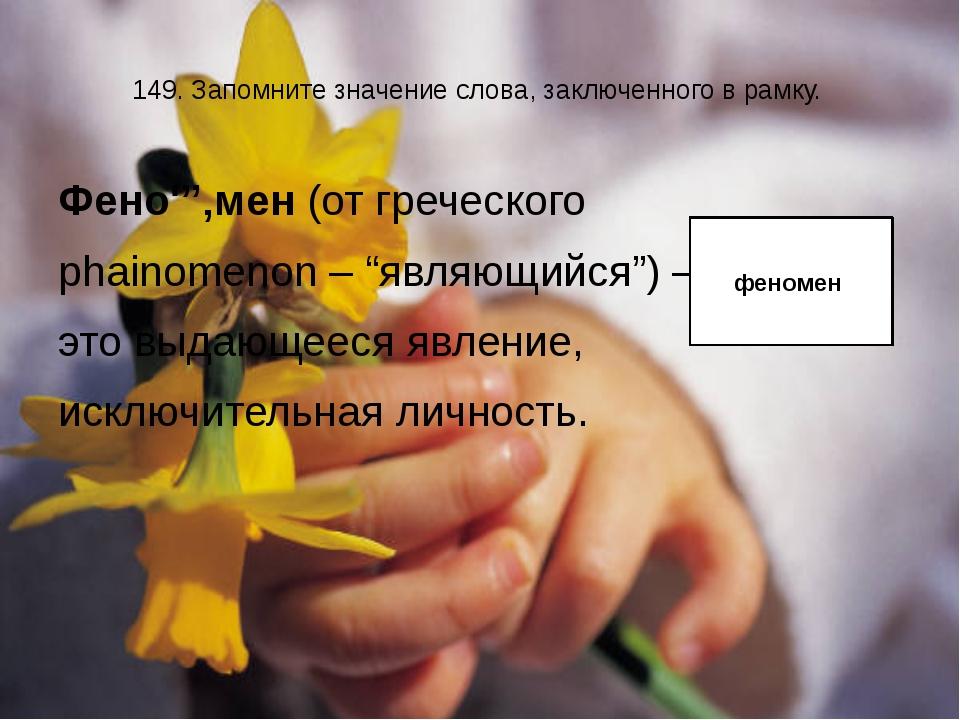 149. Запомните значение слова, заключенного в рамку. Фено''''мен (от греческо...