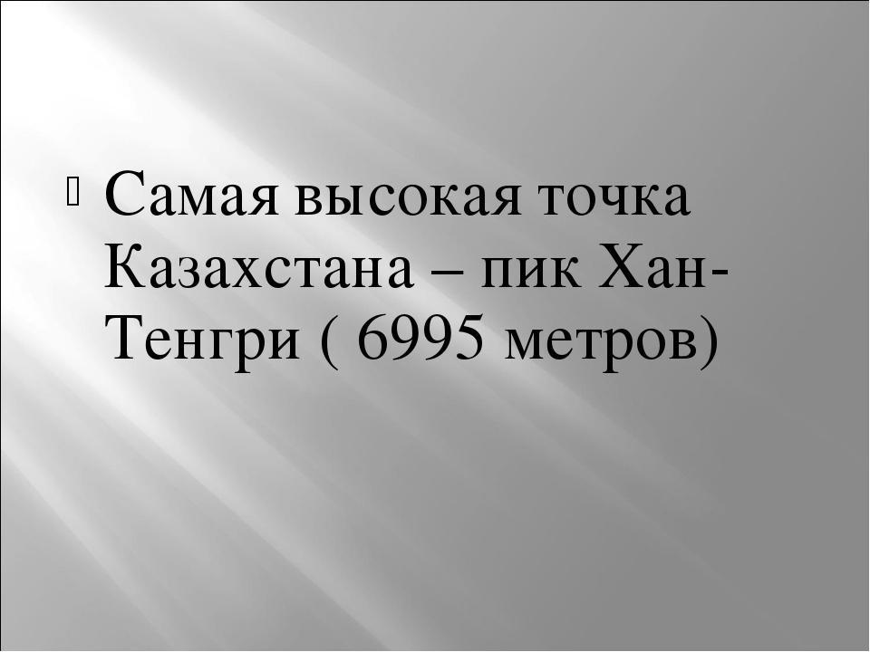 Самая высокая точка Казахстана – пик Хан- Тенгри ( 6995 метров)