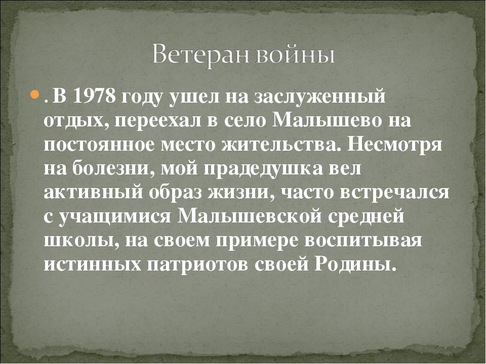 . В 1978 году ушел на заслуженный отдых, переехал в село Малышево на постоянн...