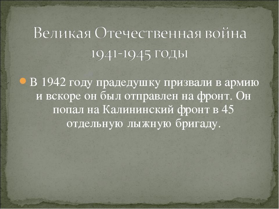 В 1942 году прадедушку призвали в армию и вскоре он был отправлен на фронт....