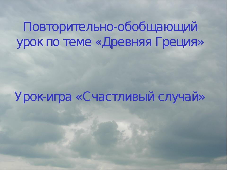 Повторительно-обобщающий урок по теме «Древняя Греция» Урок-игра «Счастливый...