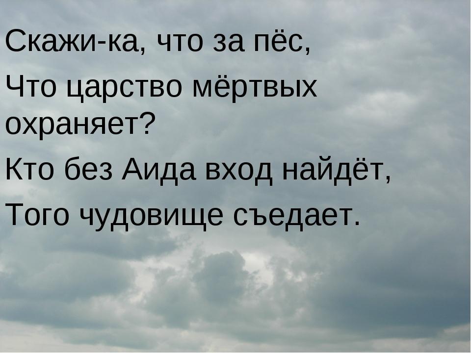 Скажи-ка, что за пёс, Что царство мёртвых охраняет? Кто без Аида вход найдёт,...
