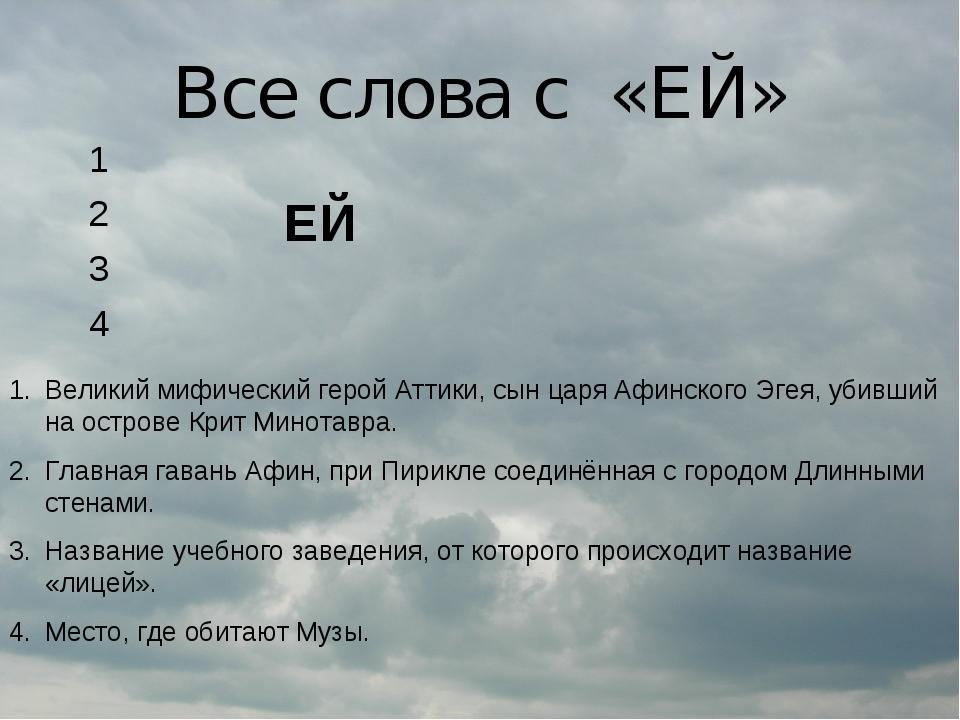 Все слова с «ЕЙ» Великий мифический герой Аттики, сын царя Афинского Эгея, уб...