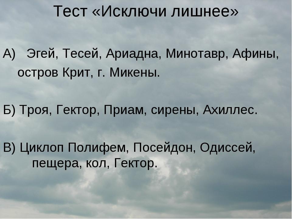 Тест «Исключи лишнее» А) Эгей, Тесей, Ариадна, Минотавр, Афины, остров Крит,...
