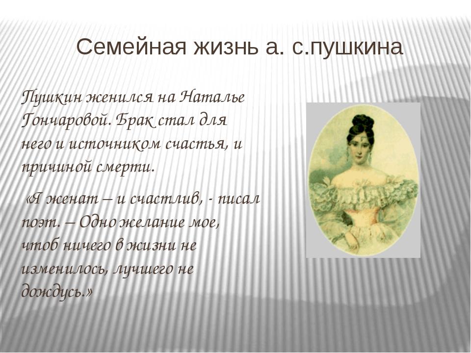 Семейная жизнь а. с.пушкина Пушкин женился на Наталье Гончаровой. Брак стал д...