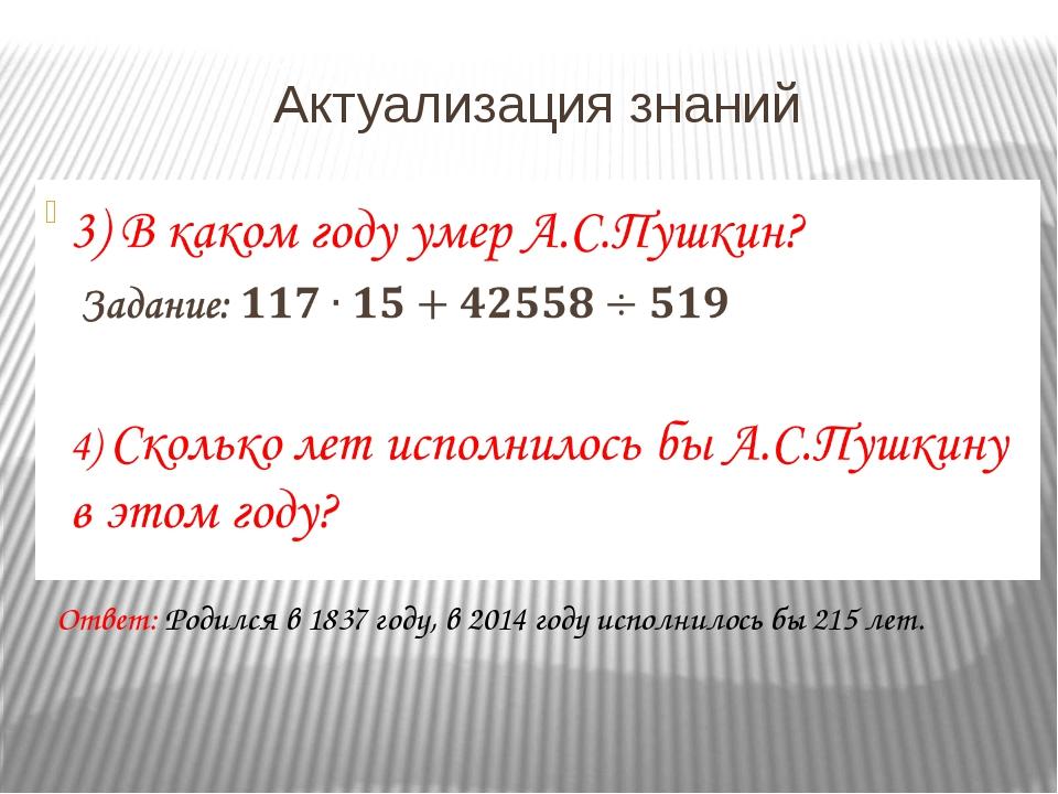 Актуализация знаний Ответ: Родился в 1837 году, в 2014 году исполнилось бы 21...