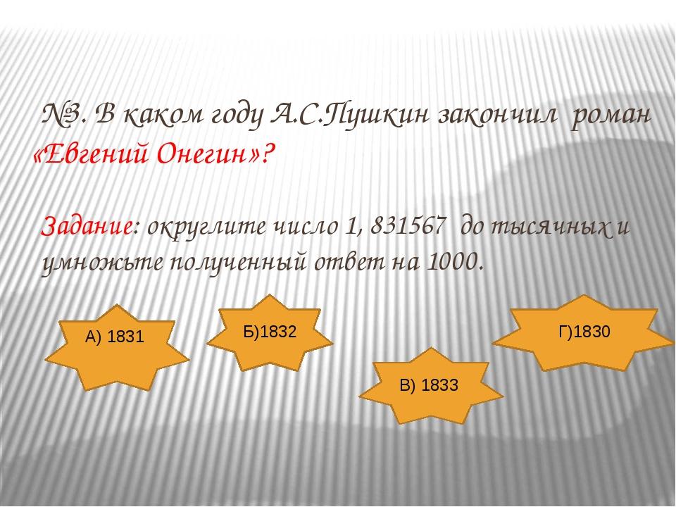 №3. В каком году А.С.Пушкин закончил роман «Евгений Онегин»? Задание: округл...