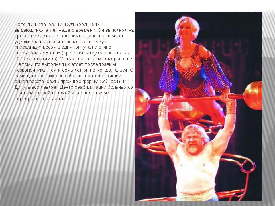 Валентин Иванович Дикуль (род. 1947) — выдающийся атлет нашего времени. Он вы...