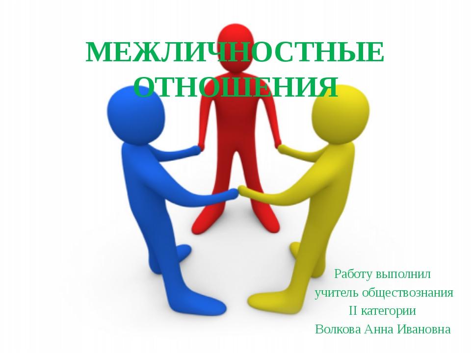 МЕЖЛИЧНОСТНЫЕ ОТНОШЕНИЯ Работу выполнил учитель обществознания II категории В...