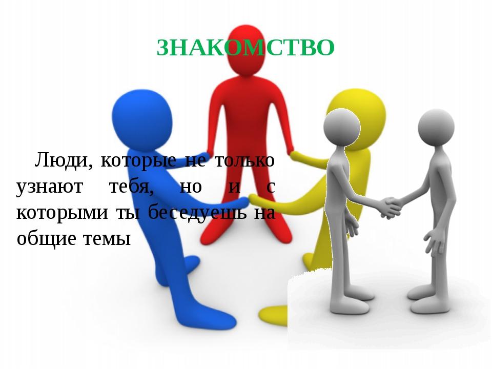 ЗНАКОМСТВО Люди, которые не только узнают тебя, но и с которыми ты беседуешь...