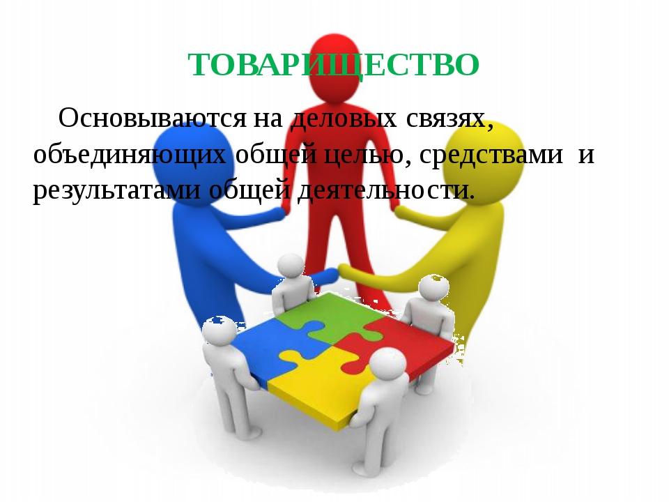 ТОВАРИЩЕСТВО Основываются на деловых связях, объединяющих общей целью, средст...