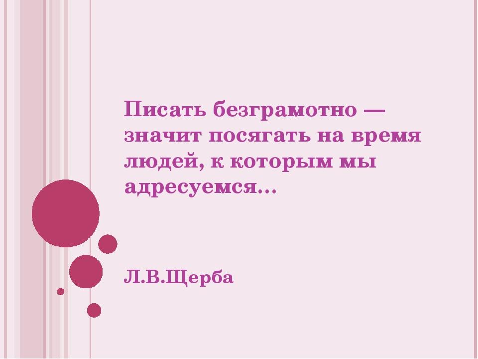 Писать безграмотно — значит посягать на время людей, к которым мы адресуемся…...