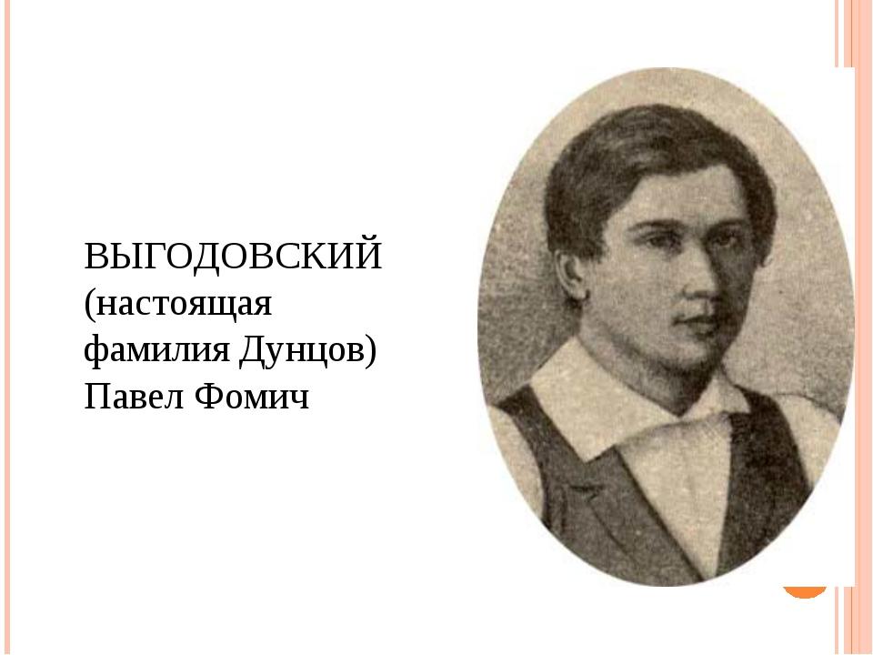 ВЫГОДОВСКИЙ (настоящая фамилия Дунцов) Павел Фомич