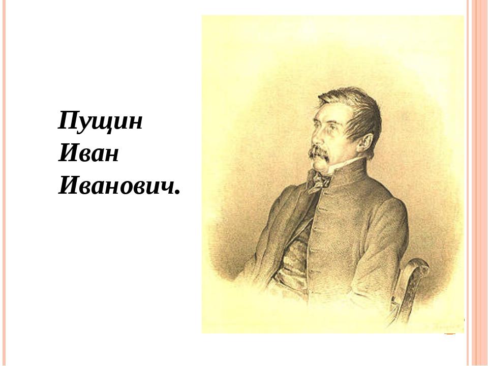 Пущин Иван Иванович.