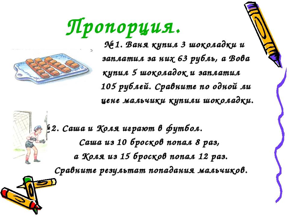 Пропорция. № 1. Ваня купил 3 шоколадки и заплатил за них 63 рубль, а Вова куп...