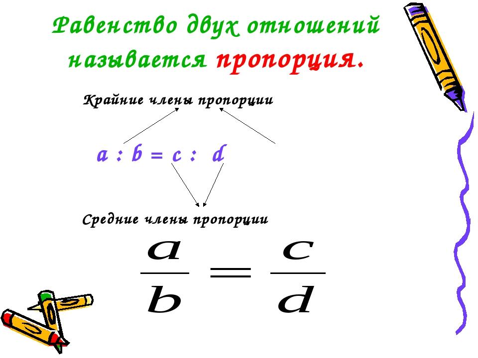 Равенство двух отношений называется пропорция. Крайние члены пропорции a : b...