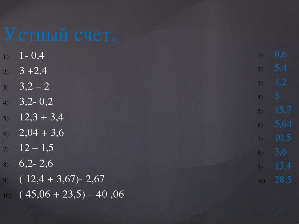 Устный счет. 1- 0,4 3 +2,4 3,2 – 2 3,2- 0,2 12,3 + 3,4 2,04 + 3,6 12 – 1,5 6,...