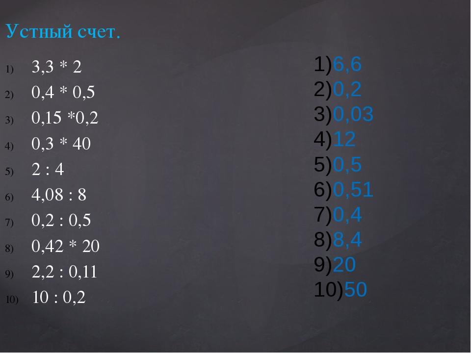 Устный счет. 3,3 * 2 0,4 * 0,5 0,15 *0,2 0,3 * 40 2 : 4 4,08 : 8 0,2 : 0,5 0,...