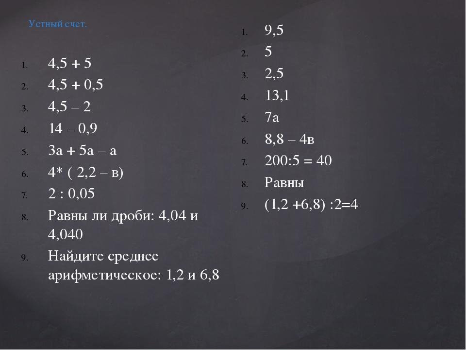 Устный счет. 4,5 + 5 4,5 + 0,5 4,5 – 2 14 – 0,9 3а + 5а – а 4* ( 2,2 – в) 2 :...