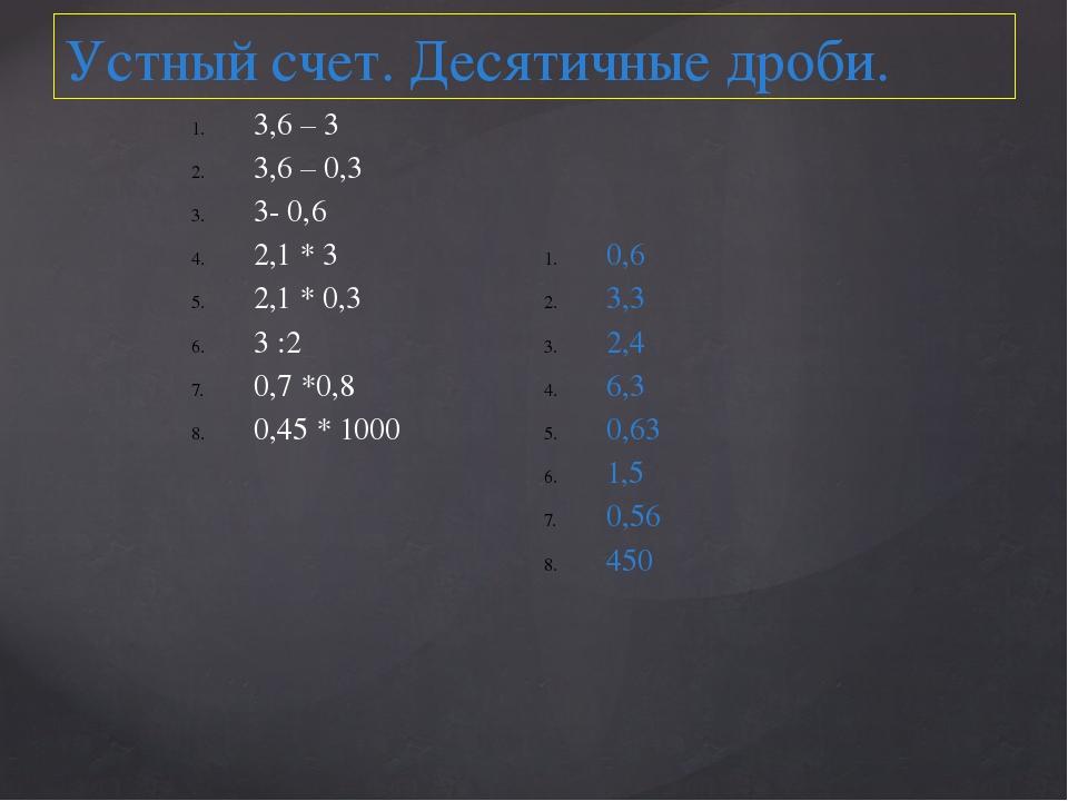 Устный счет. Десятичные дроби. 3,6 – 3 3,6 – 0,3 3- 0,6 2,1 * 3 2,1 * 0,3 3 :...