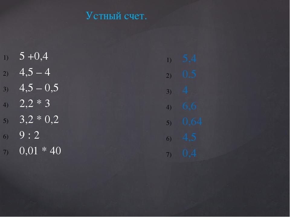 Устный счет. 5 +0,4 4,5 – 4 4,5 – 0,5 2,2 * 3 3,2 * 0,2 9 : 2 0,01 * 40 5,4...