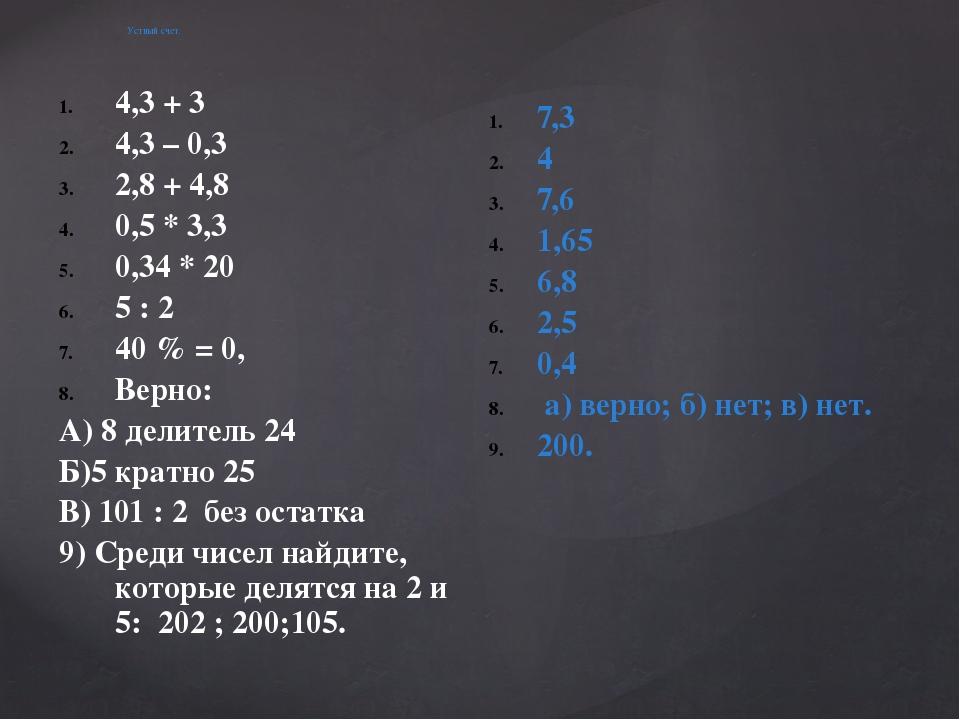 Устный счет. 4,3 + 3 4,3 – 0,3 2,8 + 4,8 0,5 * 3,3 0,34 * 20 5 : 2 40 % = 0,...