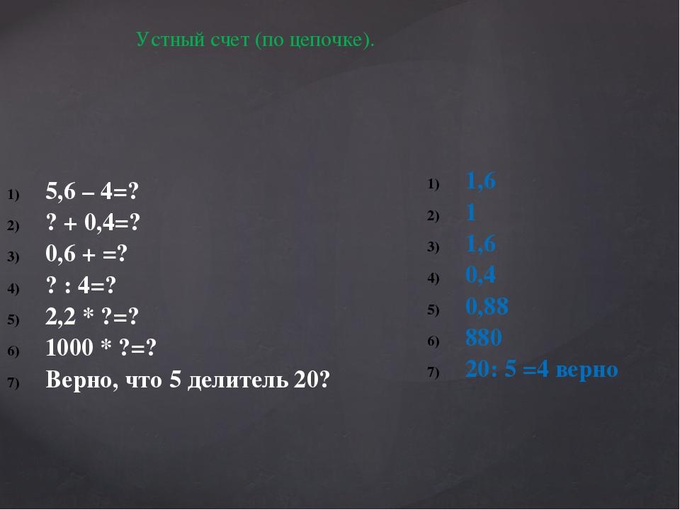 Устный счет (по цепочке). 5,6 – 4=? ? + 0,4=? 0,6 + =? ? : 4=? 2,2 * ?=? 1000...