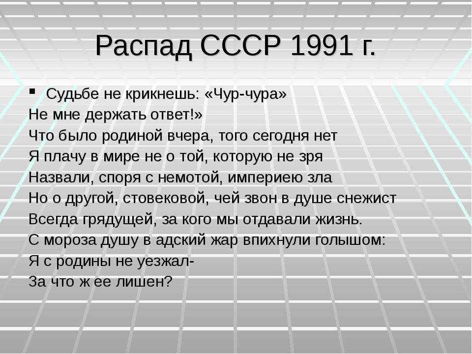 Распад СССР 1991 г. Судьбе не крикнешь: «Чур-чура» Не мне держать ответ!» Что...