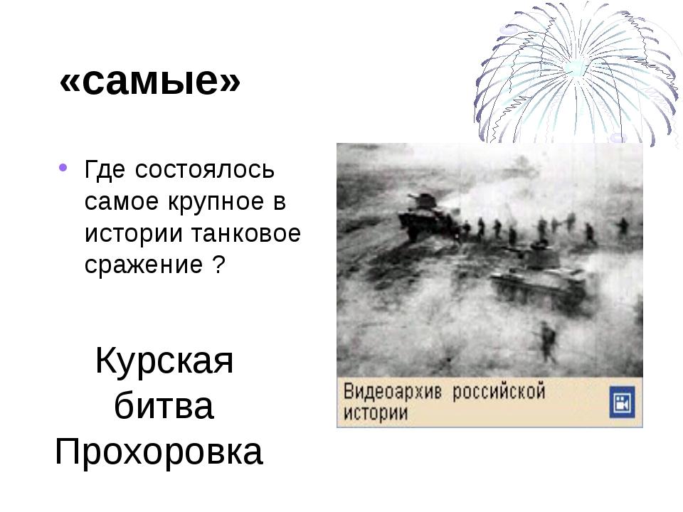 «самые» Где состоялось самое крупное в истории танковое сражение ? Курская би...