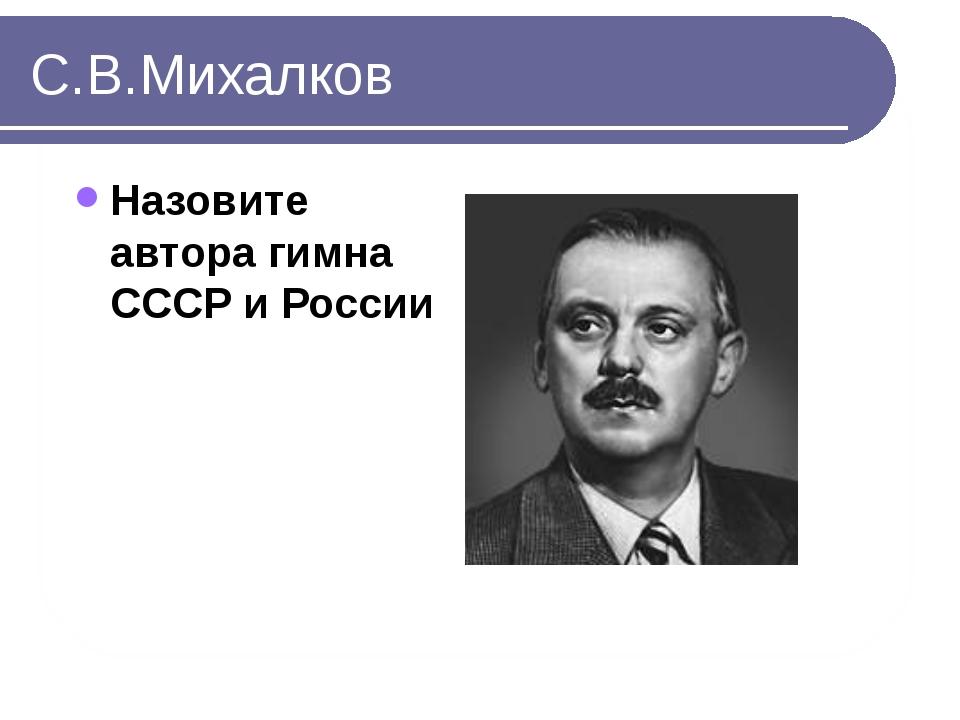 С.В.Михалков Назовите автора гимна СССР и России