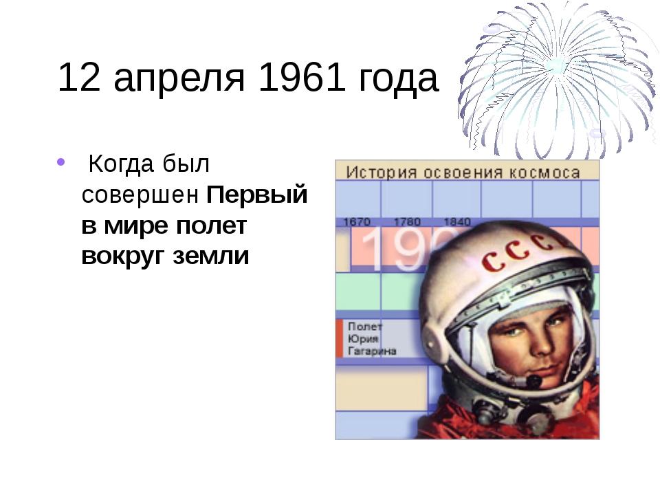 12 апреля 1961 года Когда был совершен Первый в мире полет вокруг земли