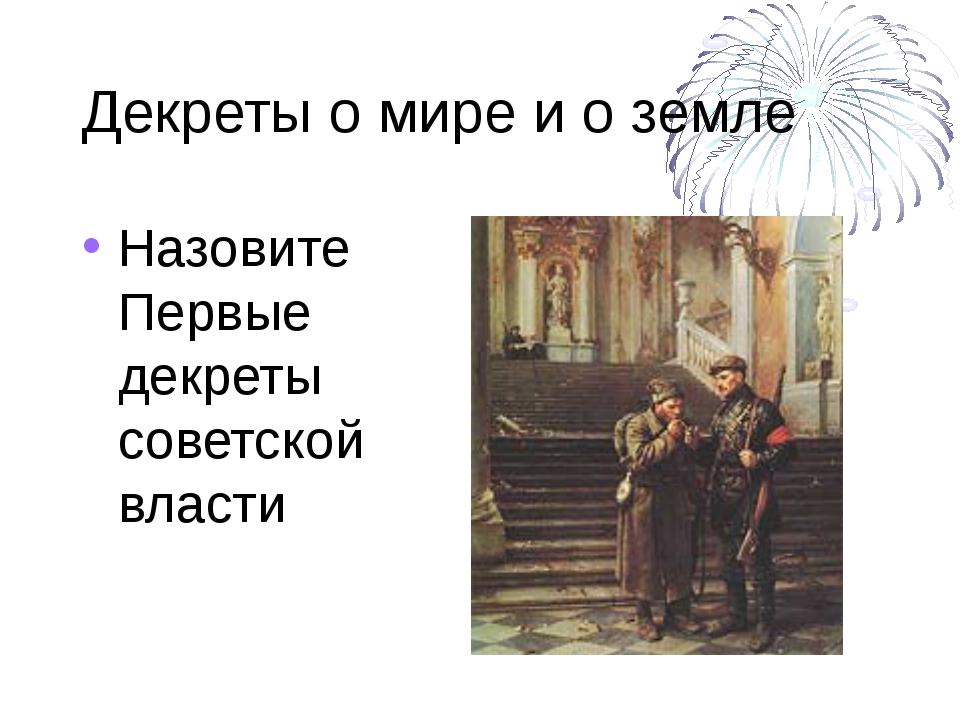 Декреты о мире и о земле Назовите Первые декреты советской власти