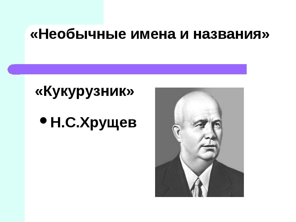 «Необычные имена и названия» Н.С.Хрущев «Кукурузник»