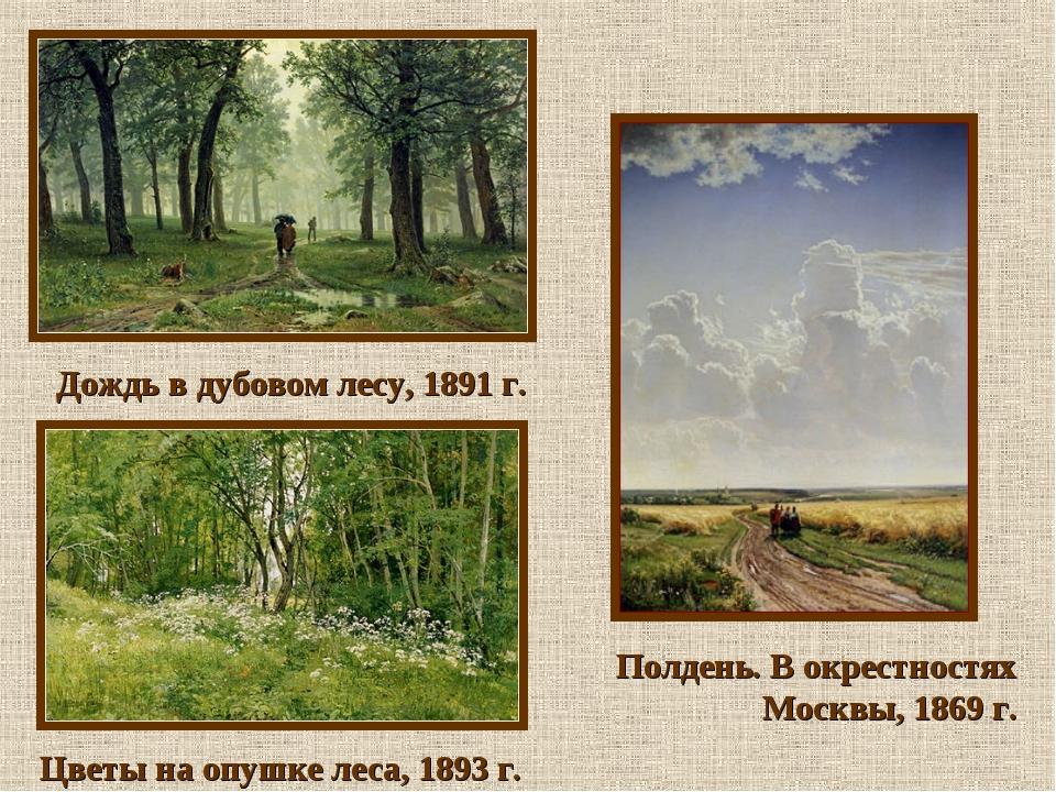 Дождь в дубовом лесу, 1891 г. Цветы на опушке леса, 1893 г. Полдень. В окрес...