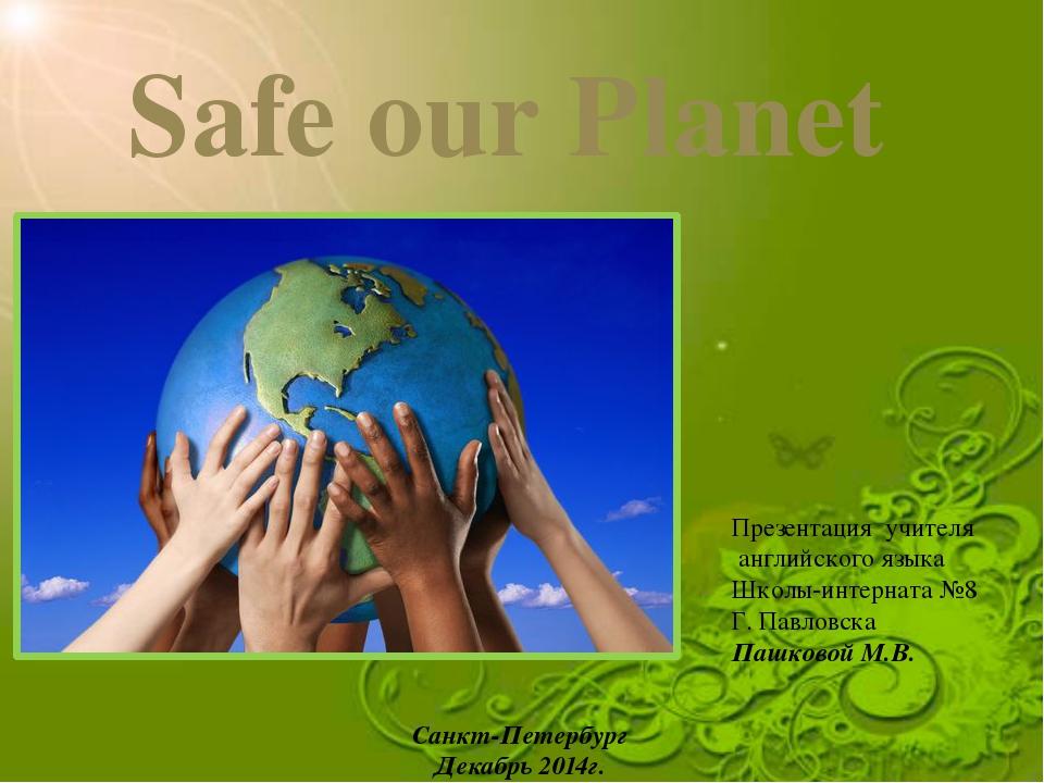 Safe our Planet Презентация учителя английского языка Школы-интерната №8 Г. П...