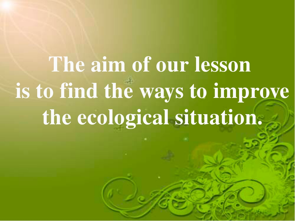 The aim of our lesson is to find the ways to improve the ecological situation.