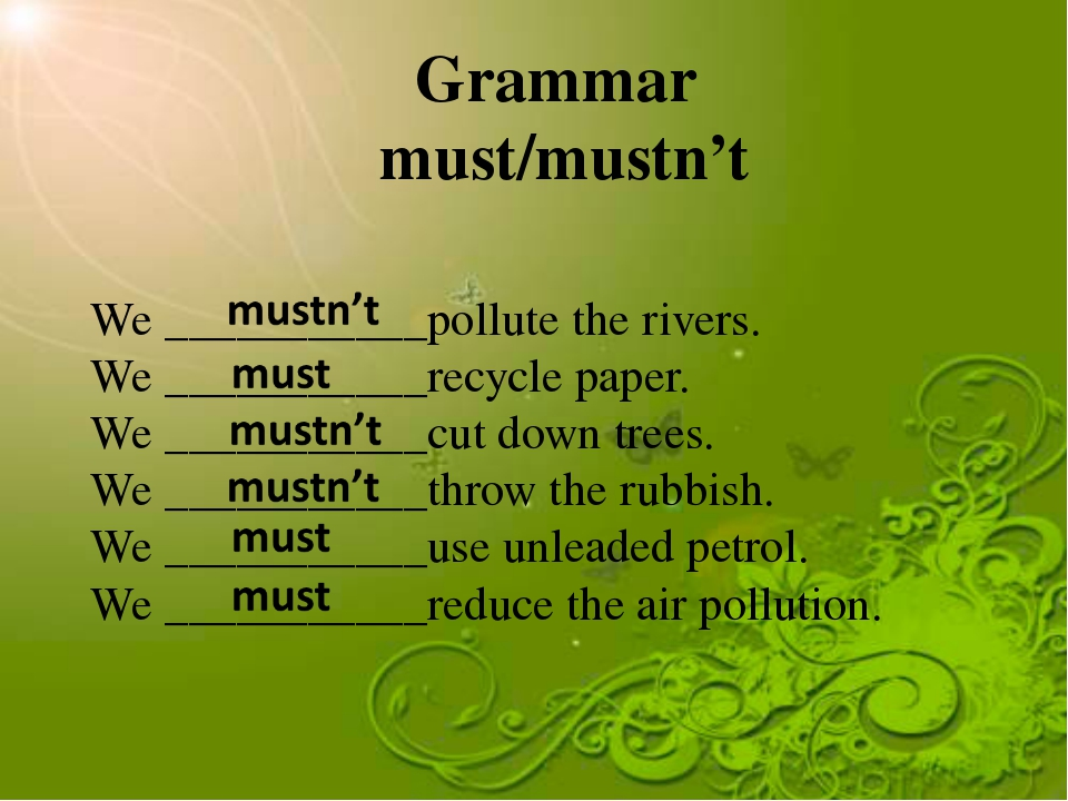 Grammar must/mustn't We ___________pollute the rivers. We ___________recycle...